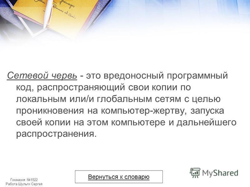 Гимназия 1522 Работа Шульги Сергея Сетевой червь - это вредоносный программный код, распространяющий свои копии по локальным или/и глобальным сетям с целью проникновения на компьютер-жертву, запуска своей копии на этом компьютере и дальнейшего распро