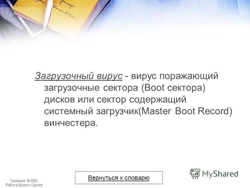 Гимназия 1522 Работа Шульги Сергея Загрузочный вирус - вирус поражающий загрузочные сектора (Boot сектора) дисков или сектор содержащий системный загрузчик(Master Boot Record) винчестера. Вернуться к словарю