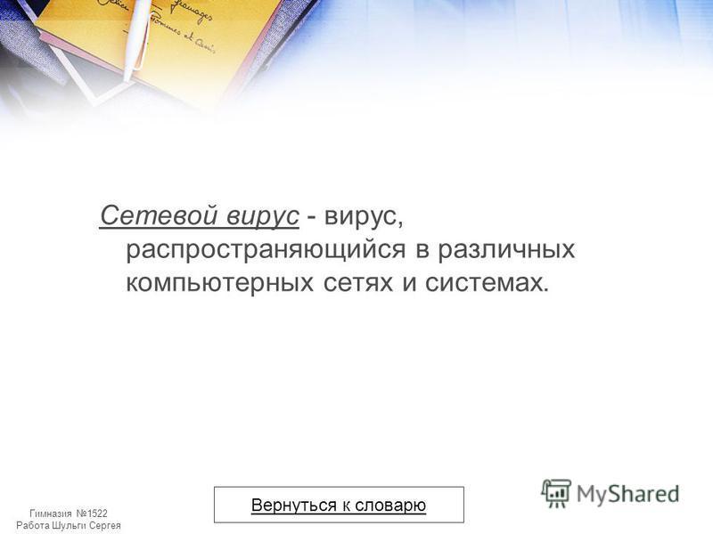 Гимназия 1522 Работа Шульги Сергея Сетевой вирус - вирус, распространяющийся в различных компьютерных сетях и системах. Вернуться к словарю