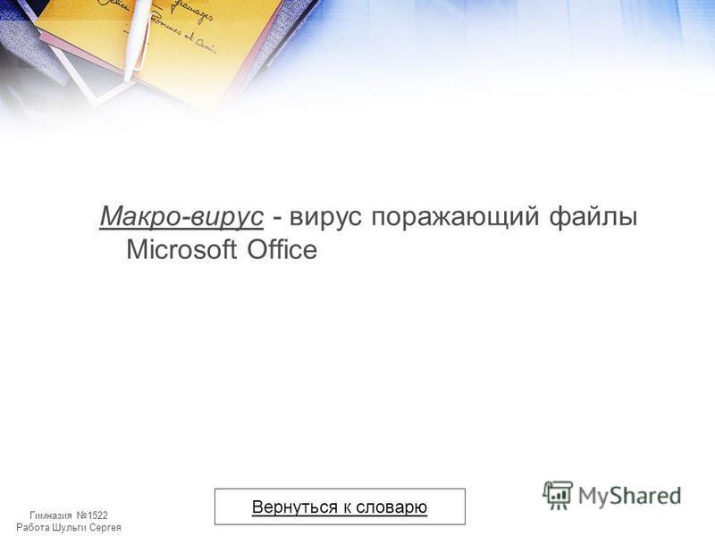 Гимназия 1522 Работа Шульги Сергея Макро-вирус - вирус поражающий файлы Microsoft Office Вернуться к словарю