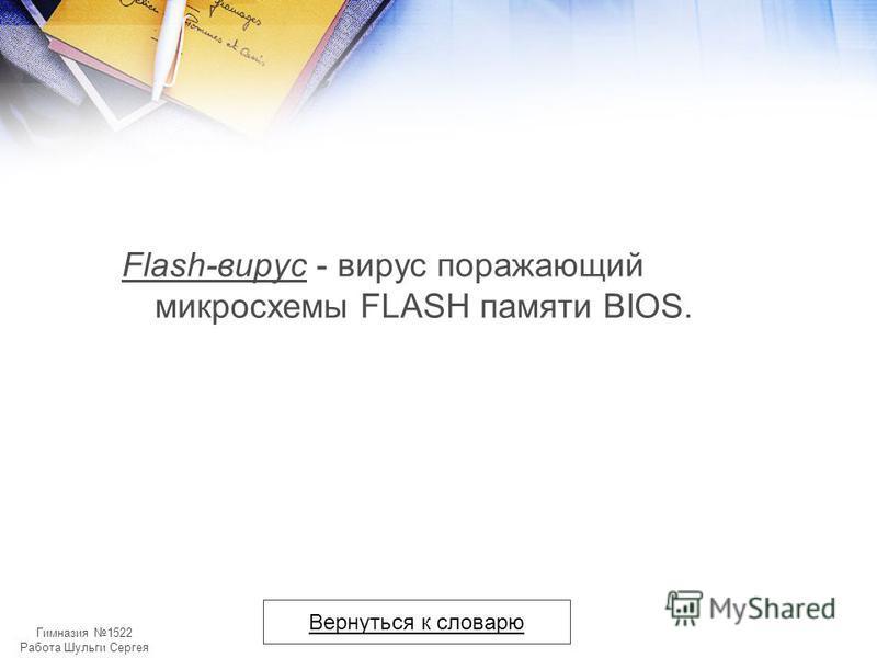 Гимназия 1522 Работа Шульги Сергея Flash-вирус - вирус поражающий микросхемы FLASH памяти BIOS. Вернуться к словарю