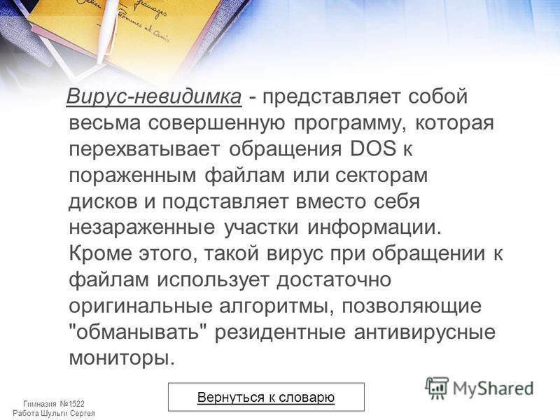 Гимназия 1522 Работа Шульги Сергея Вирус-невидимка - представляет собой весьма совершенную программу, которая перехватывает обращения DOS к пораженным файлам или секторам дисков и подставляет вместо себя незараженные участки информации. Кроме этого,