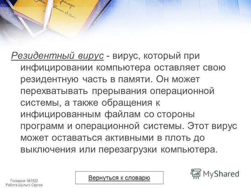 Гимназия 1522 Работа Шульги Сергея Резидентный вирус - вирус, который при инфицировании компьютера оставляет свою резидентную часть в памяти. Он может перехватывать прерывания операционной системы, а также обращения к инфицированным файлам со стороны