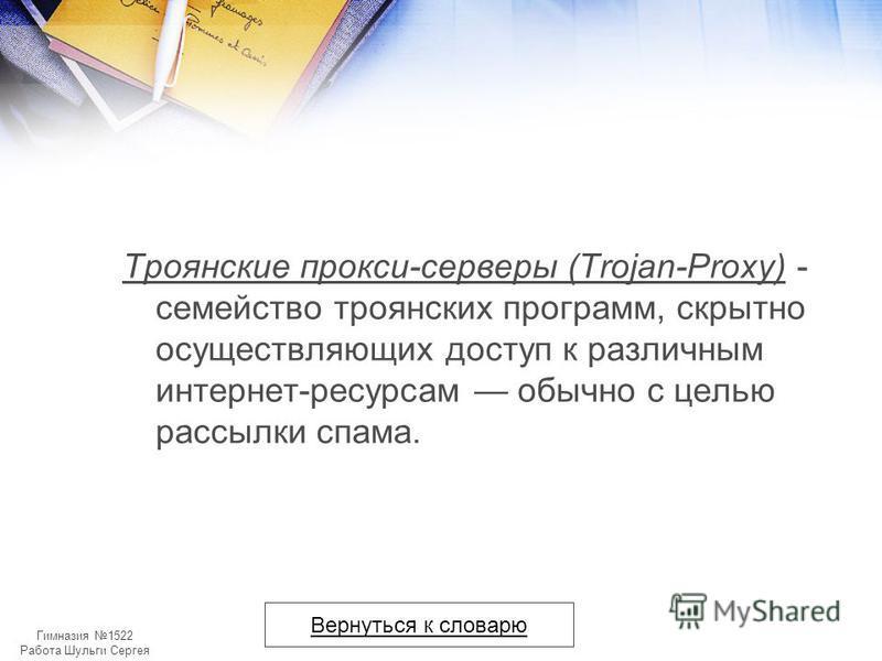 Гимназия 1522 Работа Шульги Сергея Троянские прокси-серверы (Trojan-Proxy) - cемейство троянских программ, скрытно осуществляющих доступ к различным интернет-ресурсам обычно с целью рассылки спама. Вернуться к словарю