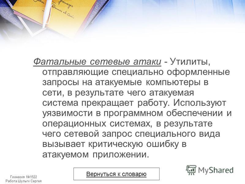 Гимназия 1522 Работа Шульги Сергея Фатальные сетевые атаки - Утилиты, отправляющие специально оформленные запросы на атакуемые компьютеры в сети, в результате чего атакуемая система прекращает работу. Используют уязвимости в программном обеспечении и