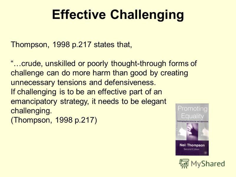 Effective Challenging Thompson, 1998 p.217 states that, …crude, unskilled or poorly thought-through forms of challenge can do more harm than good by creating unnecessary tensions and defensiveness. If challenging is to be an effective part of an eman