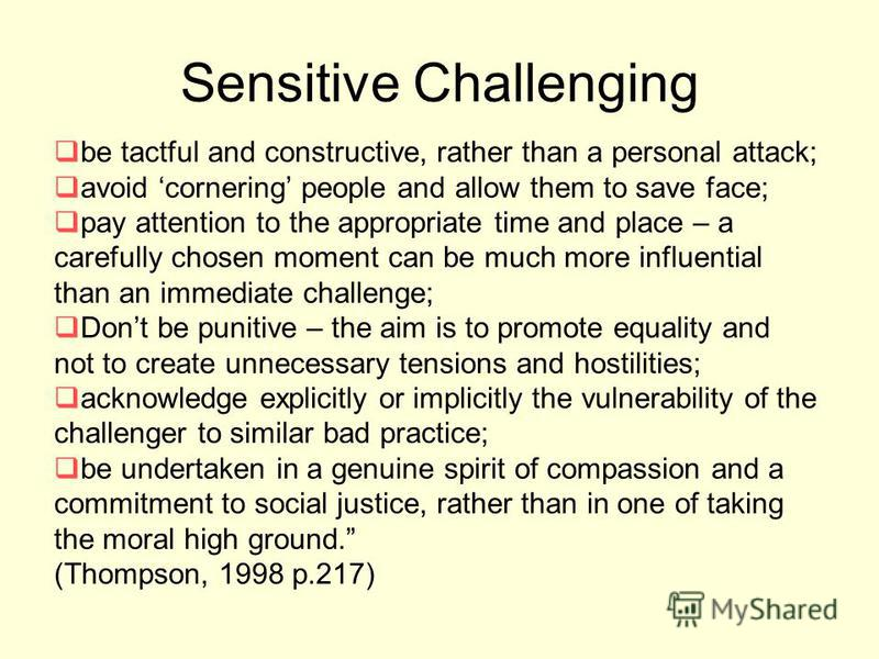 Sensitive Challenging be tactful and constructive, rather than a personal attack; avoid cornering people and allow them to save face; pay attention to the appropriate time and place – a carefully chosen moment can be much more influential than an imm