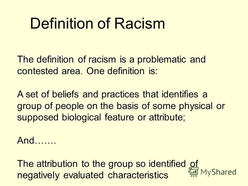 Definition of Racism The definition of racism is a problematic and contested area. One definition is: A set of beliefs and practices that identifies a group of people on the basis of some physical or supposed biological feature or attribute; And……. T