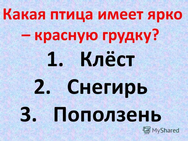 Какая птица имеет ярко – красную грудку? 1. Клёст 2. Снегирь 3. Поползень