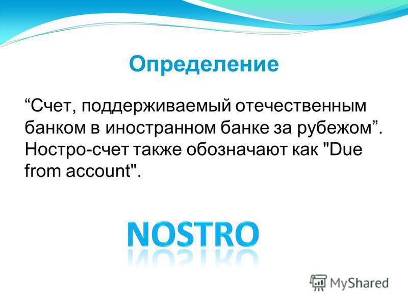 Определение Счет, поддерживаемый отечественным банком в иностранном банке за рубежом. Ностро-счет также обозначают как Due from account.