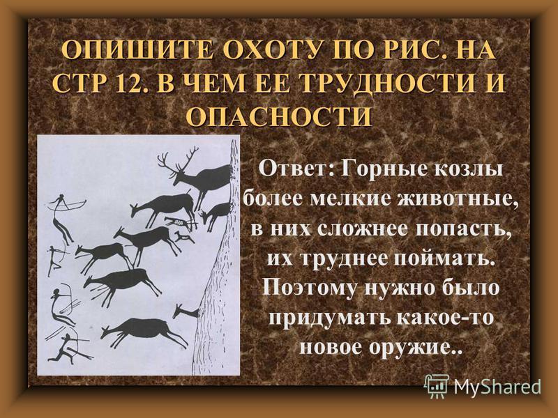 ОПИШИТЕ ОХОТУ ПО РИС. НА СТР 12. В ЧЕМ ЕЕ ТРУДНОСТИ И ОПАСНОСТИ Ответ: Горные козлы более мелкие животные, в них сложнее попасть, их труднее поймать. Поэтому нужно было придумать какое-то новое оружие..