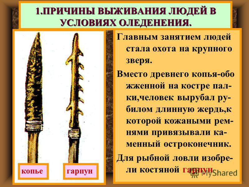 Главным занятием людей стала охота на крупного зверя. Вместо древнего копья-обо жженной на костре пал- ки,человек вырубал ру- билом длинную жердь,к которой кожаными ремнями привязывали каменный остроконечник. Для рыбной ловли изобрели костяной гарпун