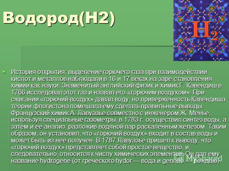 Водород(H2) История открытия: выделение горючего газа при взаимодействии кислот и металлов наблюдали в 16 и 17 веках на заре становления химии как науки. Знаменитый английский физик и химик Г. Кавендиш в 1766 исследовал этот газ и назвал его «горючим