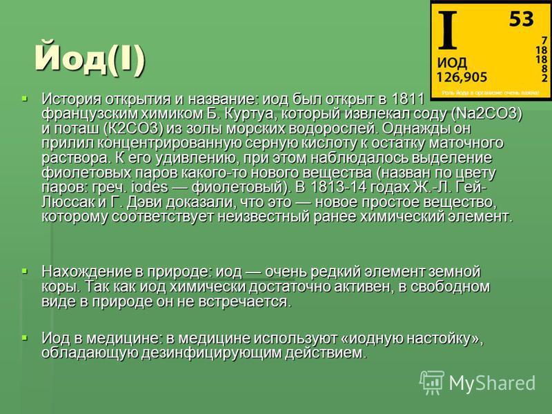 Йод(I) История открытия и название: иод был открыт в 1811 французским химиком Б. Куртуа, который извлекал соду (Na2CO3) и поташ (К2СО3) из золы морских водорослей. Однажды он прилил концентрированную серную кислоту к остатку маточного раствора. К его