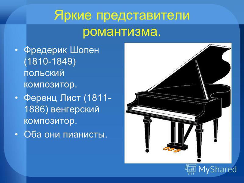 Яркие представители романтизма. Фредерик Шопен (1810-1849) польский композитор. Ференц Лист (1811- 1886) венгерский композитор. Оба они пианисты.