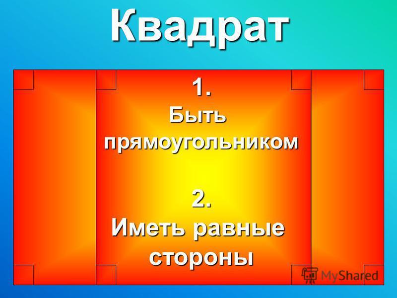 Квадрат 1.Бытьпрямоугольником 2. Иметь равные стороны