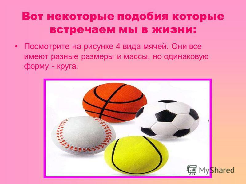 Вот некоторые подобия которые встречаем мы в жизни: Посмотрите на рисунке 4 вида мячей. Они все имеют разные размеры и массы, но одинаковую форму - круга.