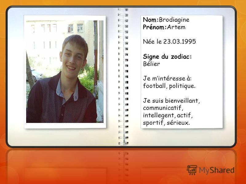 Nom:Brodiagine Prénom:Artem Née le 23.03.1995 Signe du zodiac: Bélier Je mintéresse à: football, politique. Je suis bienveillant, communicatif, intellegent, actif, sportif, sérieux.