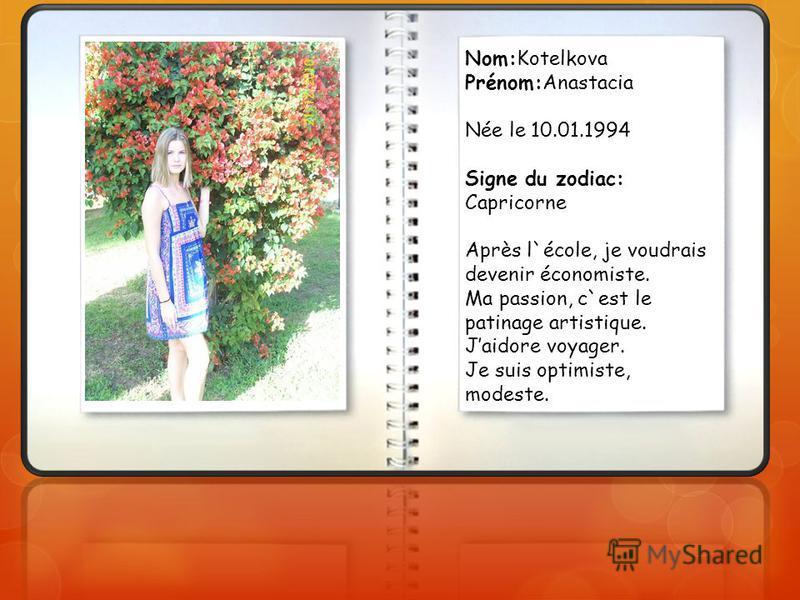 Nom:Kotelkova Prénom:Anastacia Née le 10.01.1994 Signe du zodiac: Capricorne Après l`école, je voudrais devenir économiste. Ma passion, c`est le patinage artistique. Jaidore voyager. Je suis optimiste, modeste.