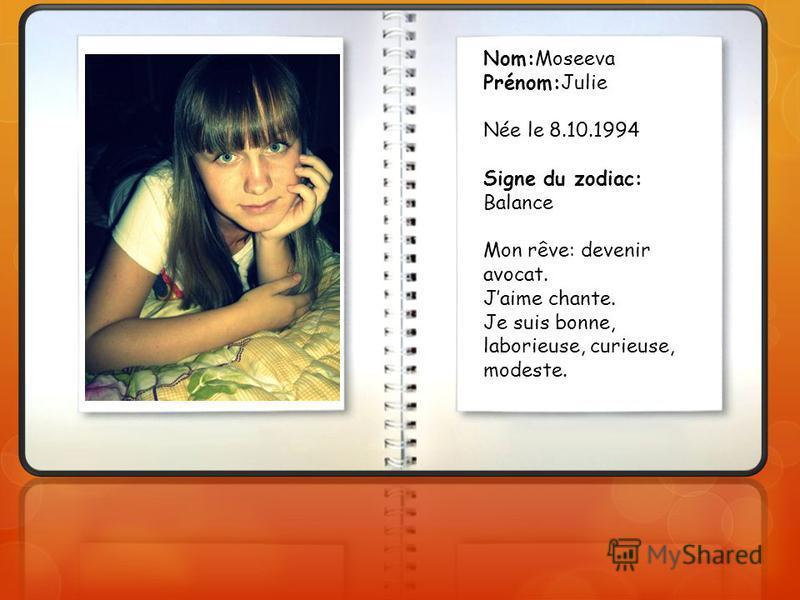 Nom:Moseeva Prénom:Julie Née le 8.10.1994 Signe du zodiac: Balance Mon rêve: devenir avocat. Jaime chante. Je suis bonne, laborieuse, curieuse, modeste.