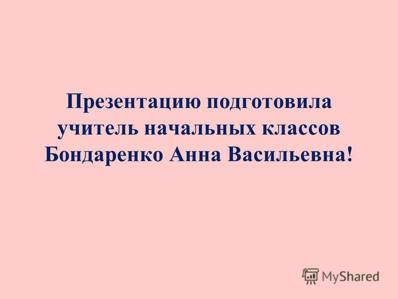 Презентацию подготовила учитель начальных классов Бондаренко Анна Васильевна!