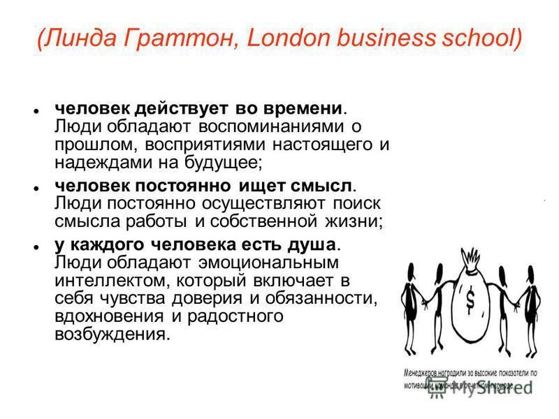 (Линда Граттон, London business school) человек действует во времени. Люди обладают воспоминаниями о прошлом, восприятиями настоящего и надеждами на будущее; человек постоянно ищет смысл. Люди постоянно осуществляют поиск смысла работы и собственной