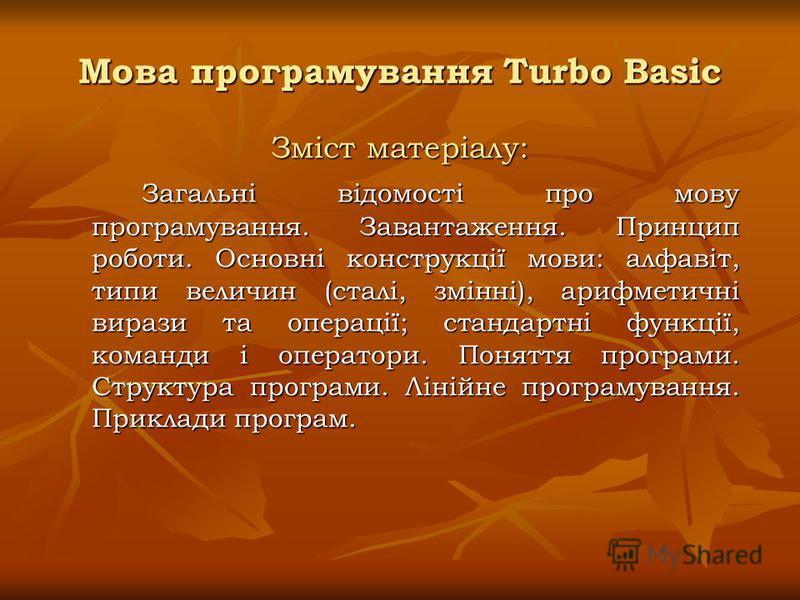 Мова програмування Turbo Basic Зміст матеріалу: Загальні відомості про мову програмування. Завантаження. Принцип роботи. Основні конструкції мови: алфавіт, типи величин (сталі, змінні), арифметичні вирази та операції; стандартні функції, команди і оп