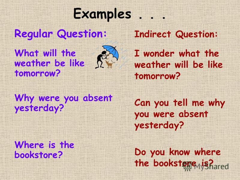 Examples... Regular Question: What will the weather be like tomorrow? Why were you absent yesterday? Where is the bookstore? Indirect Question: I wonder what the weather will be like tomorrow? Can you tell me why you were absent yesterday? Do you kno