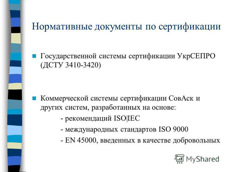 Нормативные документы по сертификации Государственной системы сертификации УкрСЕПРО (ДСТУ 3410-3420) Коммерческой системы сертификации Сов Аск и других систем, разработанных на основе: - рекомендаций ISO|IEC - международных стандартов ISO 9000 - EN 4