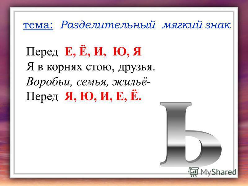 тема: Разделительный мягкий знак Перед Е, Ё, И, Ю, Я Я в корнях стою, друзья. Воробьи, семья, жильё- Перед Я, Ю, И, Е, Ё.