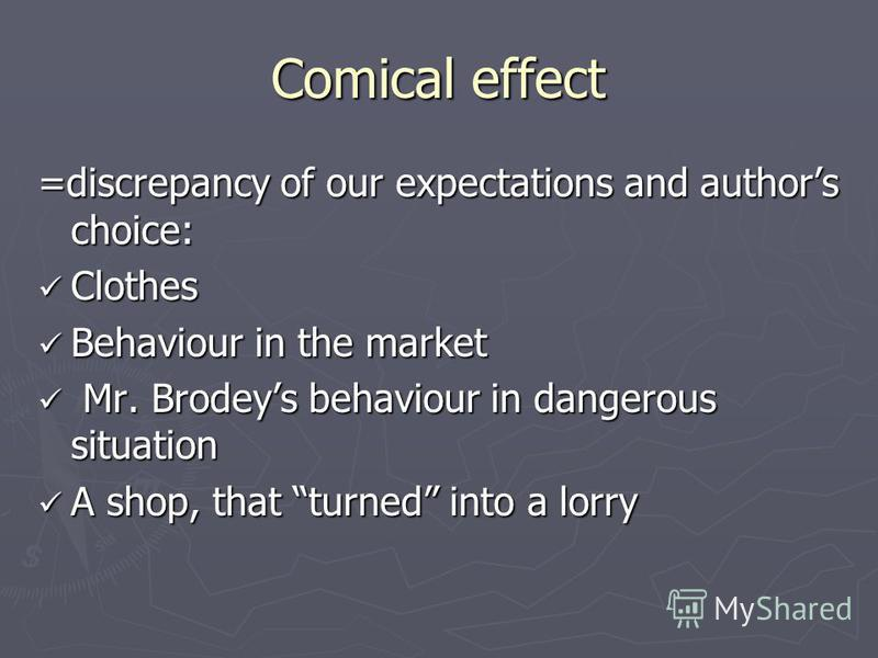 Comical effect =discrepancy of our expectations and authors choice: Clothes Clothes Behaviour in the market Behaviour in the market Mr. Brodeys behaviour in dangerous situation Mr. Brodeys behaviour in dangerous situation A shop, that turned into a l