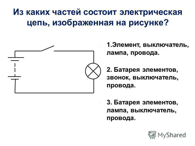 1.Элемент, выключатель, лампа, провода. 2. Батарея элементов, звонок, выключатель, провода. 3. Батарея элементов, лампа, выключатель, провода. Из каких частей состоит электрическая цепь, изображенная на рисунке?