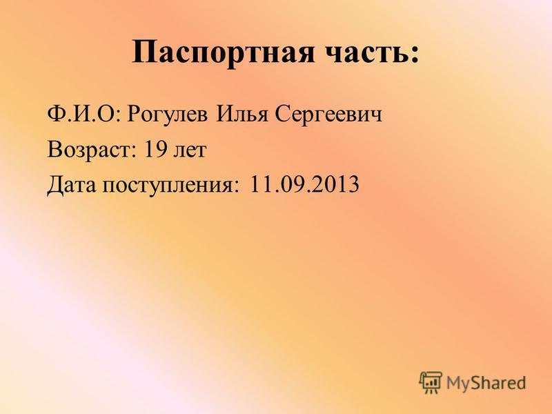 Паспортная часть: Ф.И.О: Рогулев Илья Сергеевич Возраст: 19 лет Дата поступления: 11.09.2013