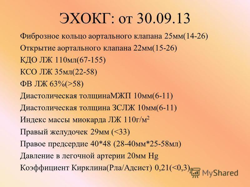 ЭХОКГ: от 30.09.13 Фиброзное кольцо аортального клапана 25 мм(14-26) Открытие аортального клапана 22 мм(15-26) КДО ЛЖ 110 мл(67-155) КСО ЛЖ 35 мл(22-58) ФВ ЛЖ 63%(>58) Диастолическая толщинаМЖП 10 мм(6-11) Диастолическая толщина ЗСЛЖ 10 мм(6-11) Инде