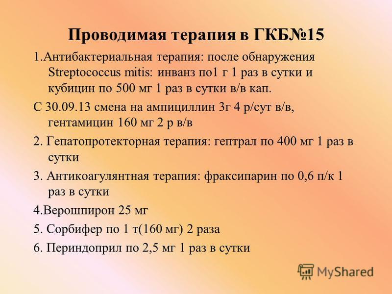 Проводимая терапия в ГКБ15 1. Антибактериальная терапия: после обнаружения Streptococcus mitis: инванз по 1 г 1 раз в сутки и кубицин по 500 мг 1 раз в сутки в/в кап. С 30.09.13 смена на ампициллин 3 г 4 р/сут в/в, гентамицин 160 мг 2 р в/в 2. Гепато