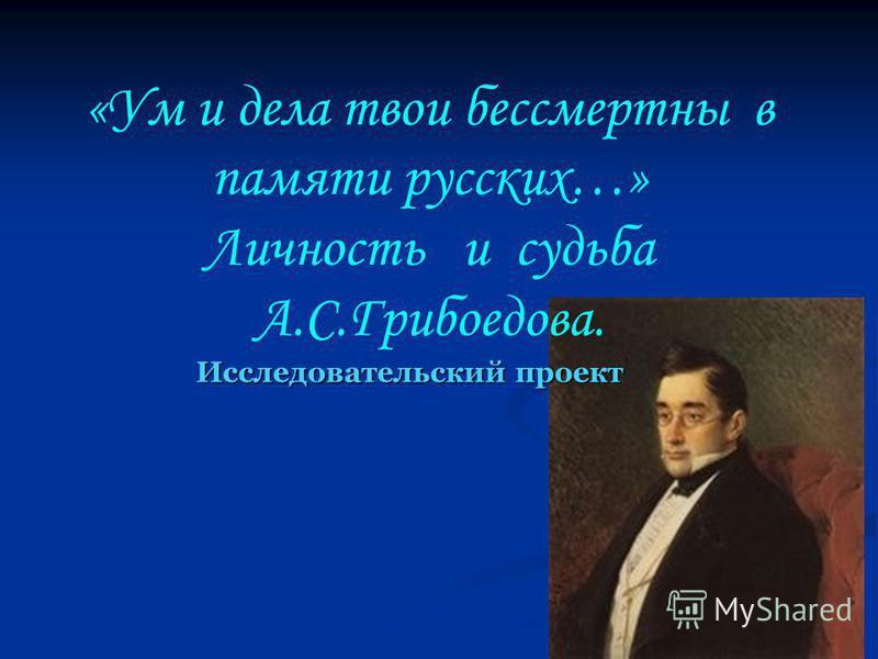 «Ум и дела твои бессмертны в памяти русских…» Личность и судьба А.С.Грибоедова. Исследовательский проект Исследовательский проект