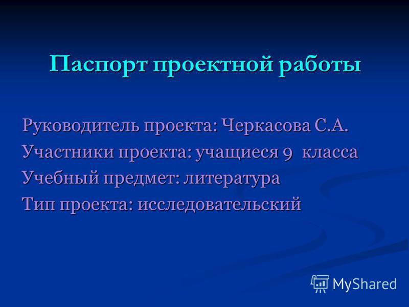 Паспорт проектной работы Руководитель проекта: Черкасова С.А. Участники проекта: учащиеся 9 класса Учебный предмет: литература Тип проекта: исследовательский
