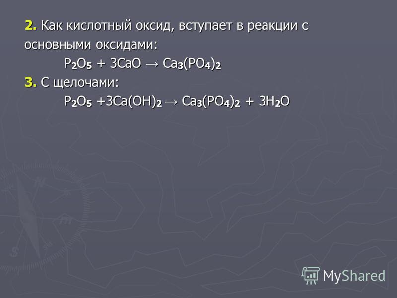 2. Как кислотный оксид, вступает в реакции с основными оксидами: P 2 O 5 + 3CaO Ca 3 (PO 4 ) 2 3. С щелочами: P 2 O 5 +3Ca(OH) 2 Ca 3 (PO 4 ) 2 + 3H 2 O