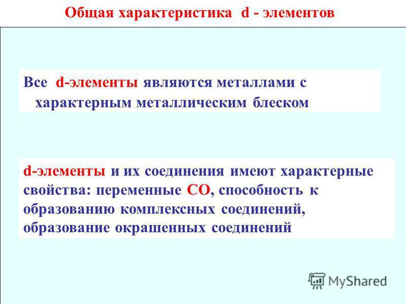 Общая характеристика d - элементов Все d-элементы являются металлами с характерным металлическим блеском d-элементы и их соединения имеют характерные свойства: переменные СО, способность к образованию комплексных соединений, образование окрашенных со