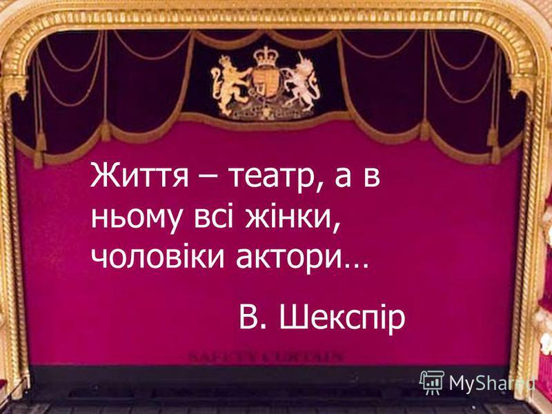 Життя – театр, а в ньому всі жінки, чоловіки актори… В. Шекспір