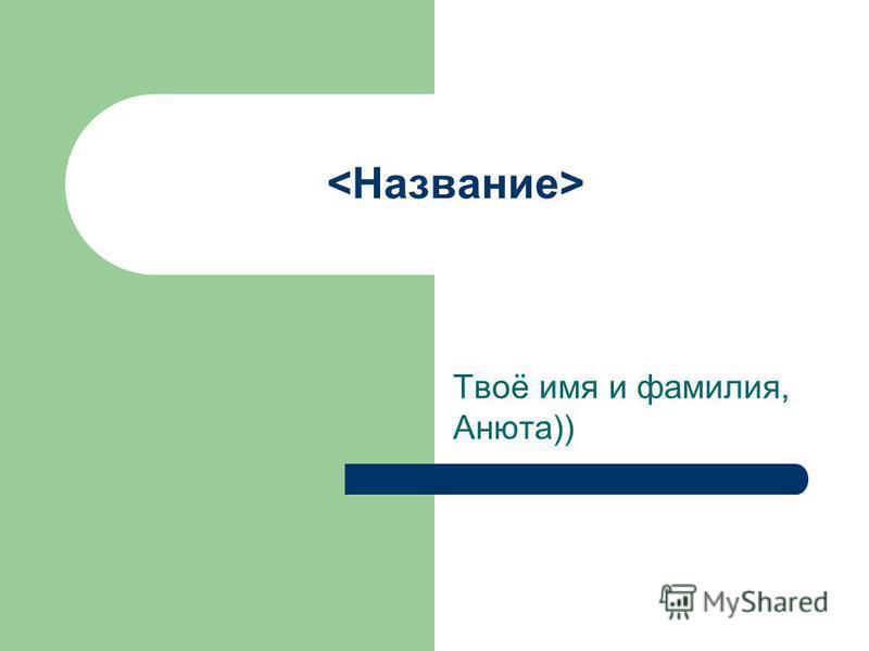 Твоё имя и фамилия, Анюта))
