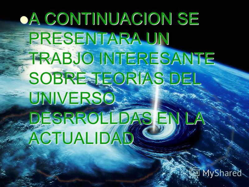 A CONTINUACION SE PRESENTARA UN TRABJO INTERESANTE SOBRE TEORIAS DEL UNIVERSO DESRROLLDAS EN LA ACTUALIDAD A CONTINUACION SE PRESENTARA UN TRABJO INTERESANTE SOBRE TEORIAS DEL UNIVERSO DESRROLLDAS EN LA ACTUALIDAD