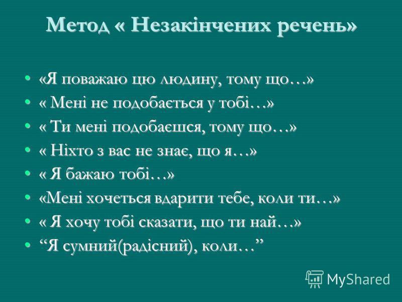 Метод « Незакінчених речень» «Я поважаю цю людину, тому що…»«Я поважаю цю людину, тому що…» « Мені не подобається у тобі…»« Мені не подобається у тобі…» « Ти мені подобаєшся, тому що…»« Ти мені подобаєшся, тому що…» « Ніхто з вас не знає, що я…»« Ніх
