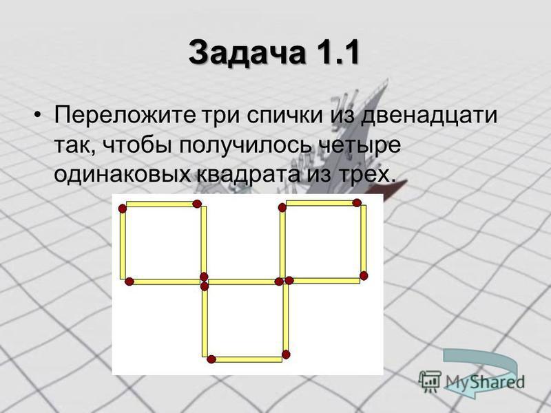 Задача 1.1 Переложите три спички из двенадцати так, чтобы получилось четыре одинаковых квадрата из трех.