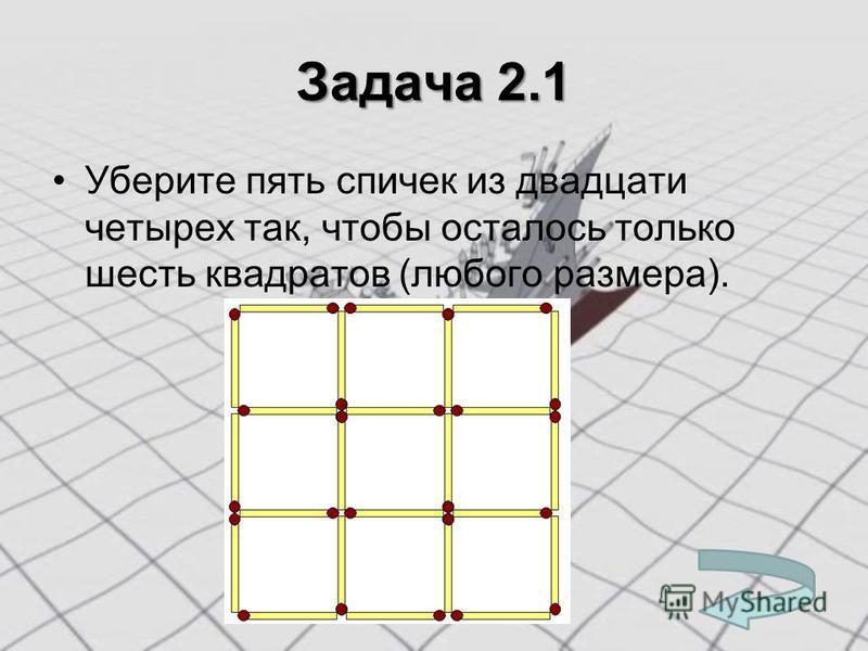 Задача 2.1 Уберите пять спичек из двадцати четырех так, чтобы осталось только шесть квадратов (любого размера).