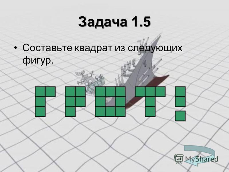 Задача 1.5 Составьте квадрат из следующих фигур.