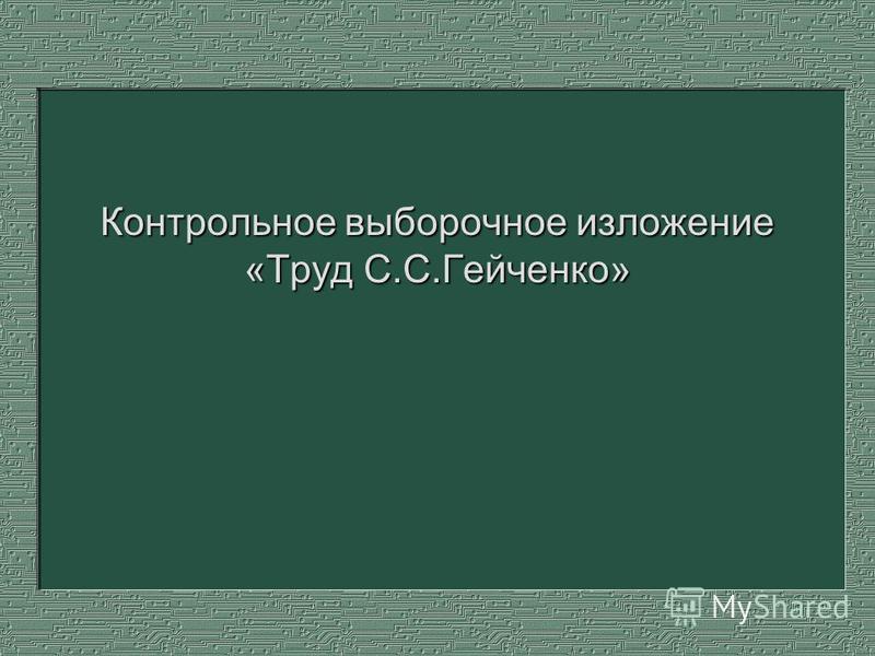 Контрольное выборочное изложение «Труд С.С.Гейченко»