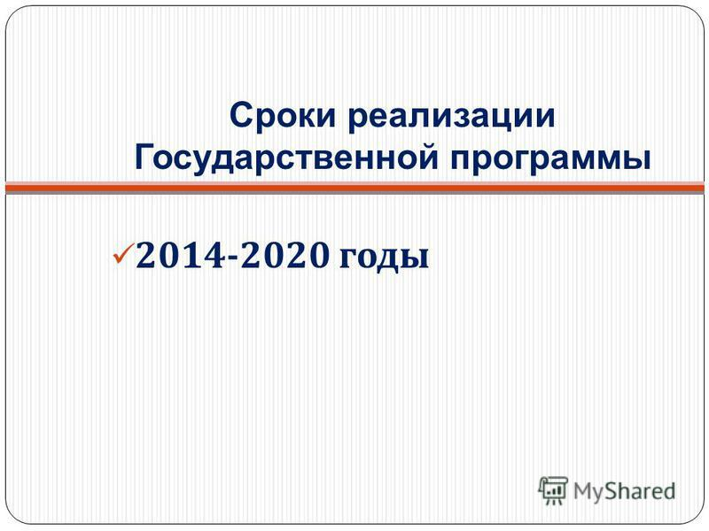 2014-2020 годы Сроки реализации Государственной программы
