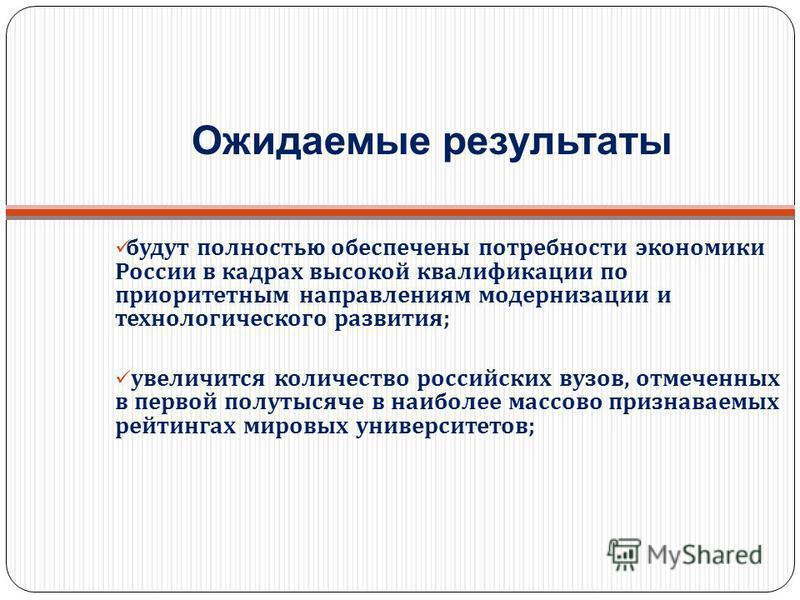 будут полностью обеспечены потребности экономики России в кадрах высокой квалификации по приоритетным направлениям модернизации и технологического развития ; увеличится количество российских вузов, отмеченных в первой полутысяче в наиболее массово пр