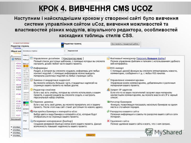 Наступним і найскладнішим кроком у створенні сайті було вивчення системи управління сайтом uCoz, вивчення можливостей та властивостей різних модулів, візуального редактора, особливостей каскадних таблиць стилів CSS.
